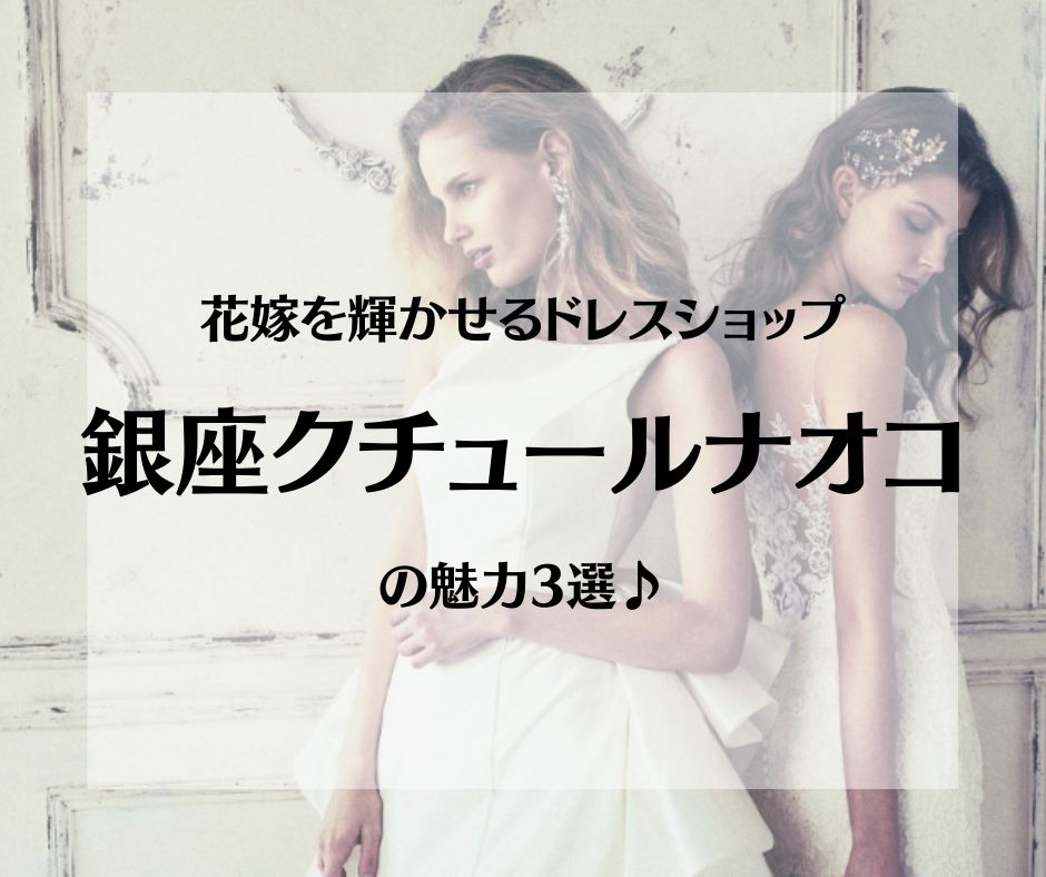 ウエディングドレス・カラードレスを扱うドレスショップ、銀座クチュールナオコの魅力3選