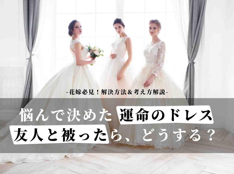 結婚式のドレスが友人とかぶったらどうする?花嫁必見!解決法と考え方